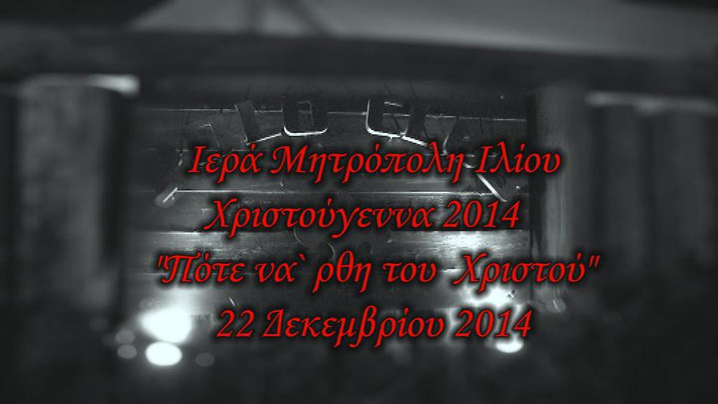 """Ιερά Μητρόπολη Ιλίου - Χριστούγεννα 2014 - """"Πότε να 'ρθη του Χριστού"""""""